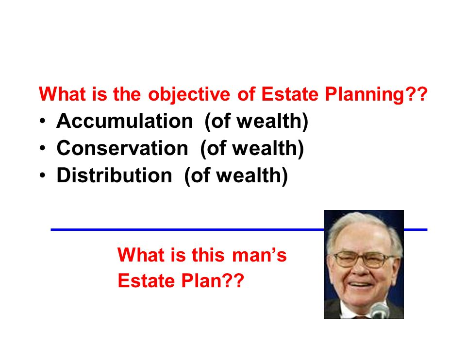 Accumulation (of wealth) Conservation (of wealth) Distribution (of wealth) What is this man's Estate Plan
