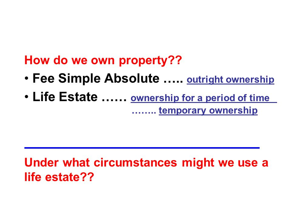 How do we own property . Fee Simple Absolute …..