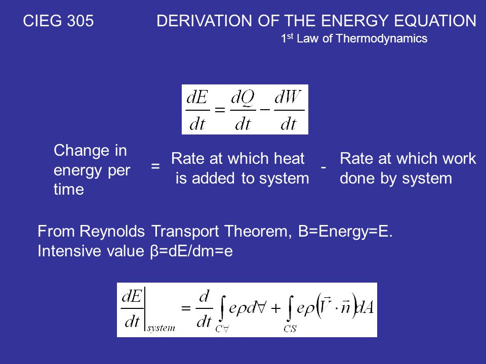 CIEG 305 DERIVATION OF THE ENERGY EQUATION 1 st Law of Thermodynamics Change in energy per time Rate at which heat is added to system Rate at which work done by system =- From Reynolds Transport Theorem, B=Energy=E.
