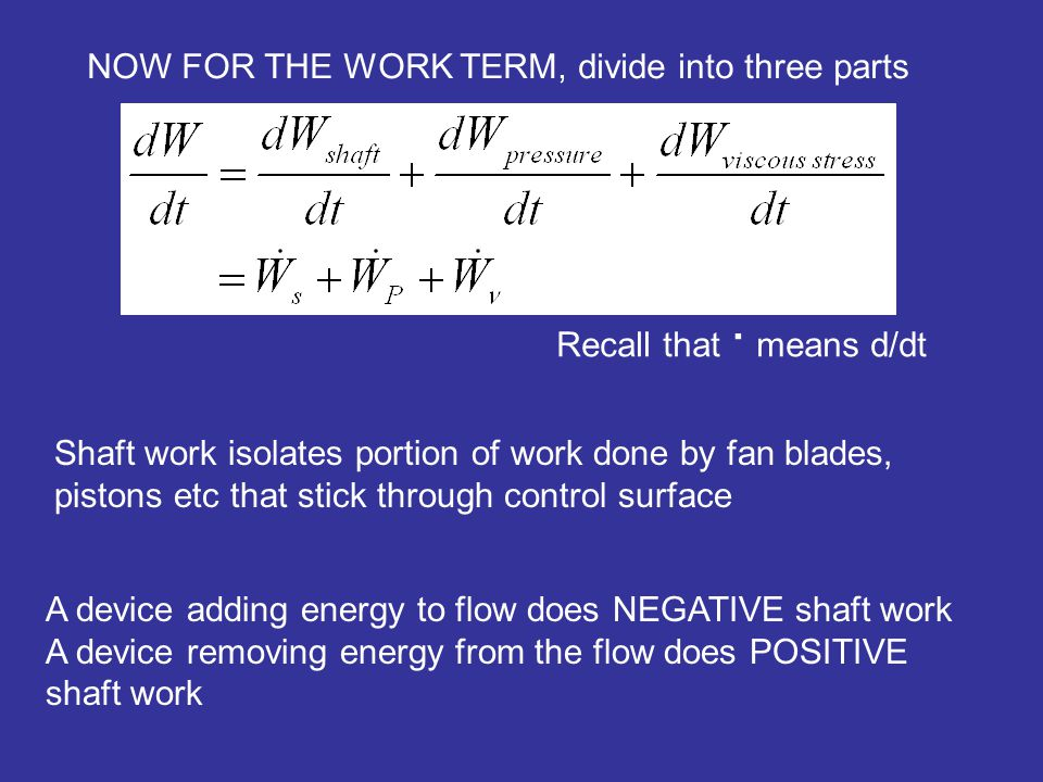 NOW FOR THE WORK TERM, divide into three parts Recall that · means d/dt Shaft work isolates portion of work done by fan blades, pistons etc that stick through control surface A device adding energy to flow does NEGATIVE shaft work A device removing energy from the flow does POSITIVE shaft work