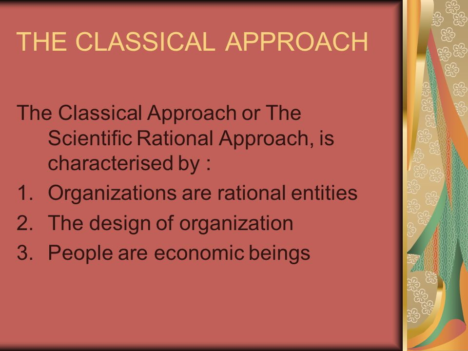 THE CLASSICAL APPROACH The Classical Approach or The Scientific Rational Approach, is characterised by : 1.Organizations are rational entities 2.The design of organization 3.People are economic beings