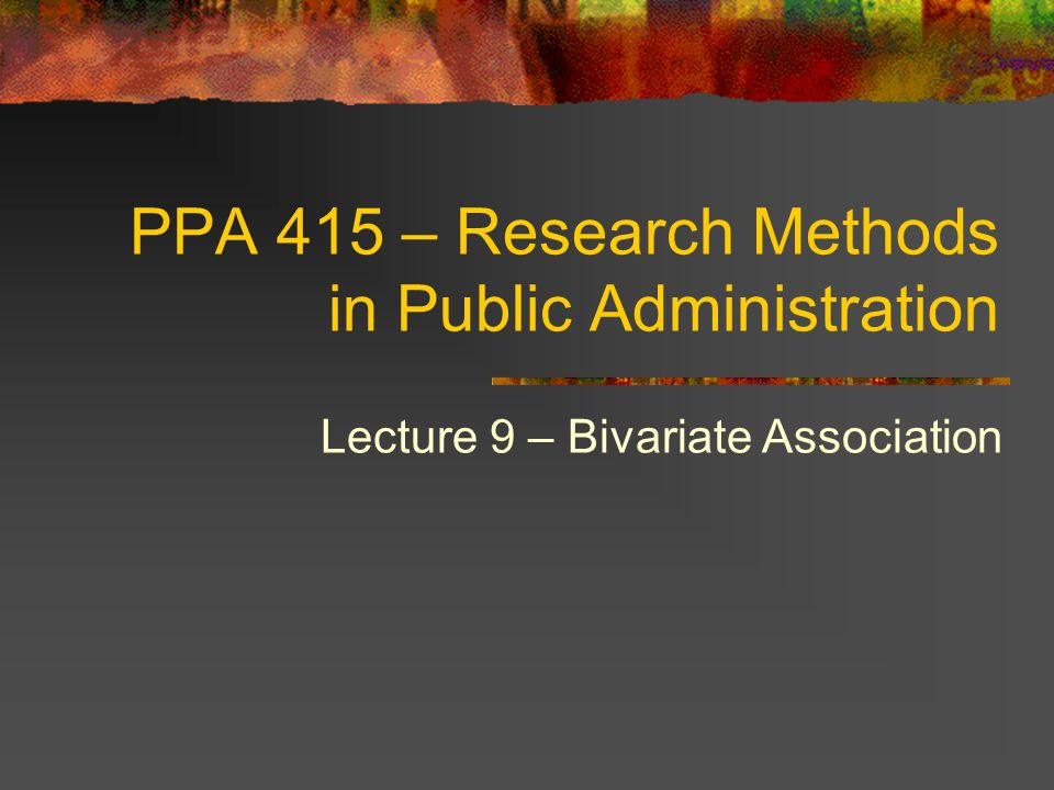 PPA 415 – Research Methods in Public Administration Lecture 9 – Bivariate Association