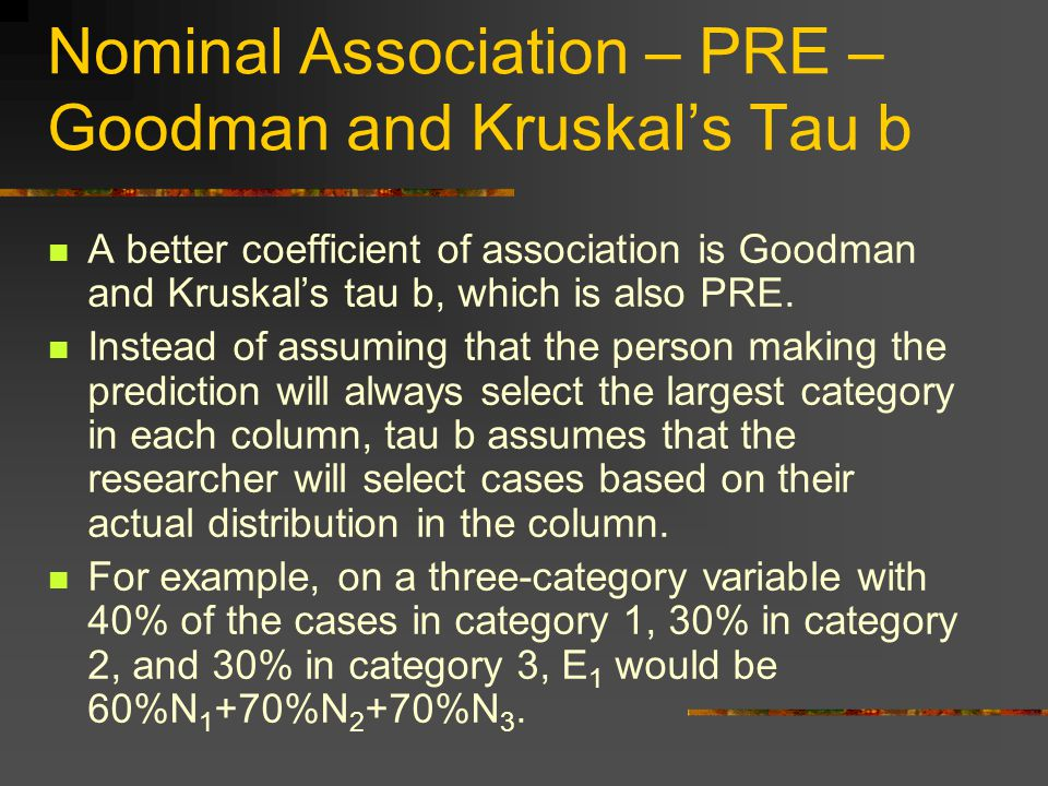 Nominal Association – PRE – Goodman and Kruskal's Tau b A better coefficient of association is Goodman and Kruskal's tau b, which is also PRE.