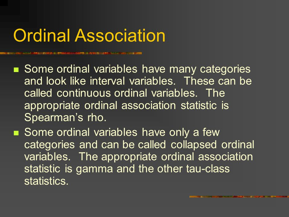 Ordinal Association Some ordinal variables have many categories and look like interval variables.