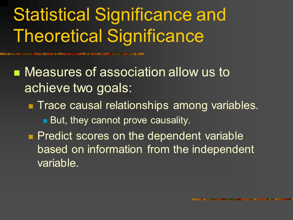Statistical Significance and Theoretical Significance Measures of association allow us to achieve two goals: Trace causal relationships among variables.