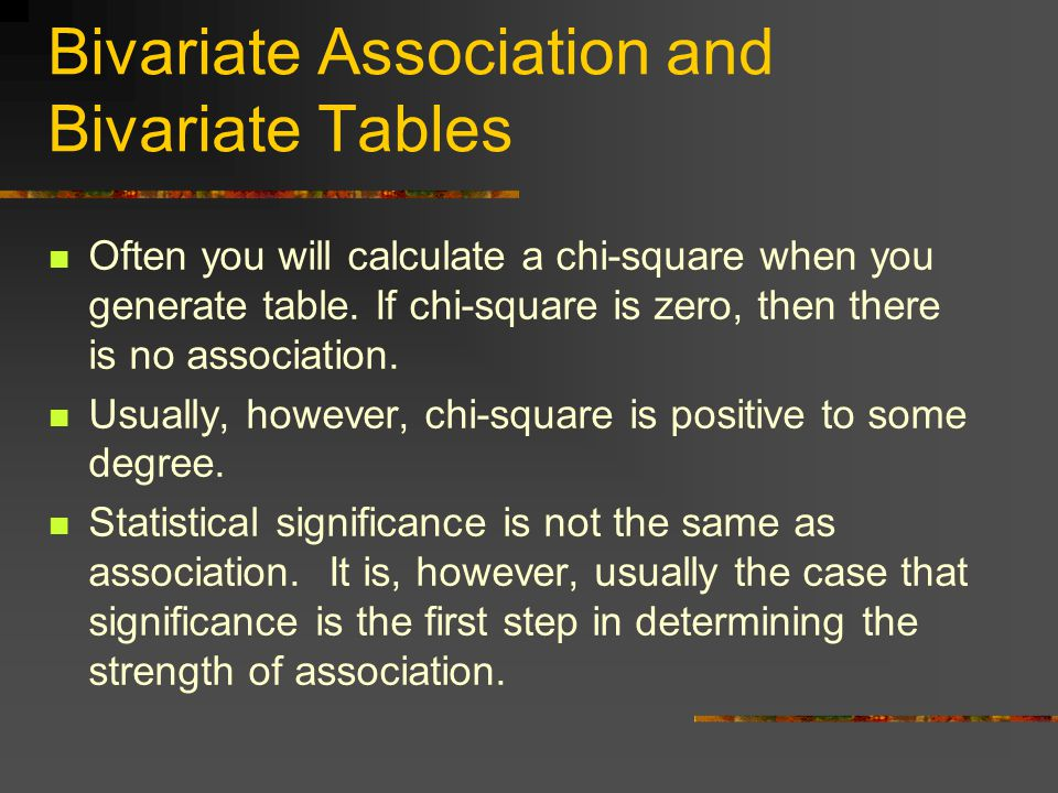 Bivariate Association and Bivariate Tables Often you will calculate a chi-square when you generate table.