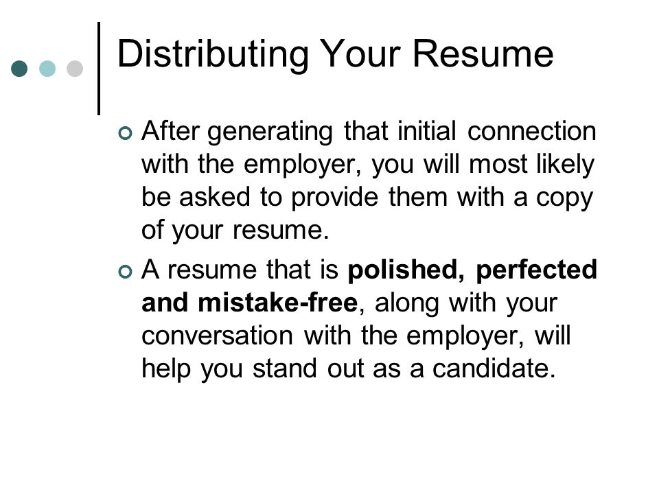 Distributing Your Resume After generating that initial connection with the employer, you will most likely be asked to provide them with a copy of your resume.