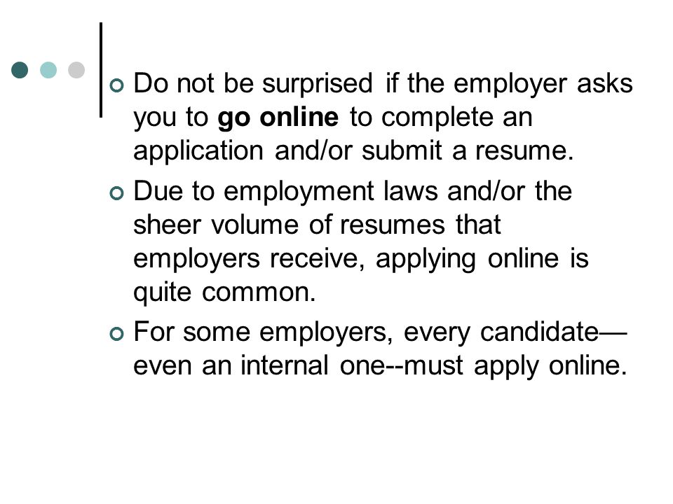 Do not be surprised if the employer asks you to go online to complete an application and/or submit a resume.