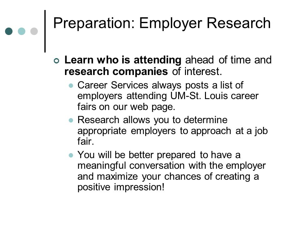 Preparation: Employer Research Learn who is attending ahead of time and research companies of interest.