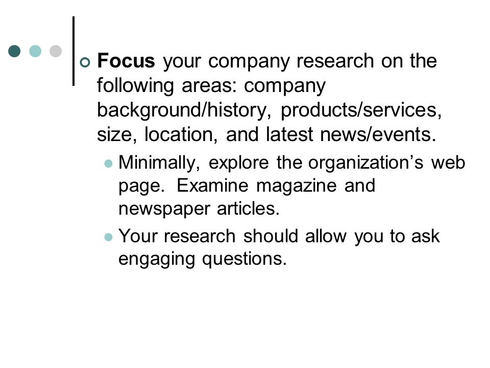 Focus your company research on the following areas: company background/history, products/services, size, location, and latest news/events.