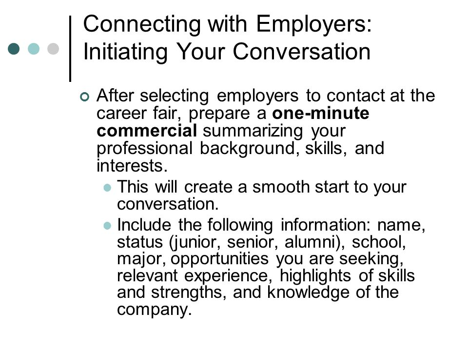 Connecting with Employers: Initiating Your Conversation After selecting employers to contact at the career fair, prepare a one-minute commercial summarizing your professional background, skills, and interests.