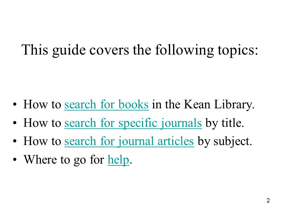 2 This guide covers the following topics: How to search for books in the Kean Library.search for books How to search for specific journals by title.search for specific journals How to search for journal articles by subject.search for journal articles Where to go for help.help