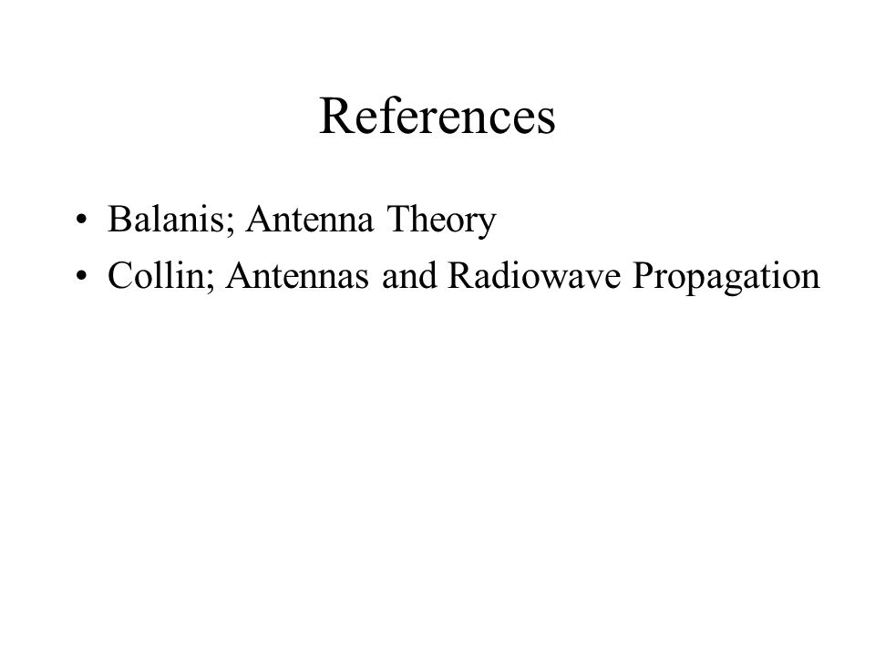 References Balanis; Antenna Theory Collin; Antennas and Radiowave Propagation