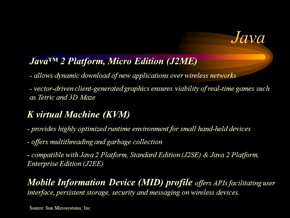 Java Java™ 2 Platform, Micro Edition (J2ME) - allows dynamic download of new applications over wireless networks - vector-driven client-generated graphics ensures viability of real-time games such as Tetric and 3D Maze K virtual Machine (KVM) - provides highly optimized runtime environment for small hand-held devices - offers multithreading and garbage collection - compatible with Java 2 Platform, Standard Edition (J2SE) & Java 2 Platform, Enterprise Edition (J2EE) Mobile Information Device (MID) profile offers APIs facilitating user interface, persistent storage, security and messaging on wireless devices.