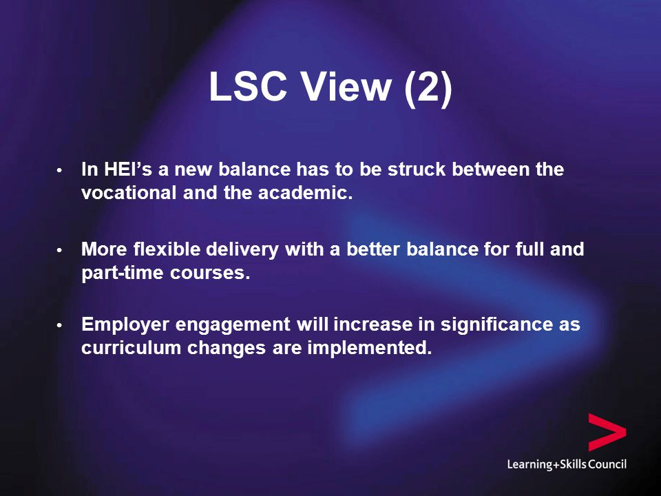 LSC View (2) l In HEI's a new balance has to be struck between the vocational and the academic.