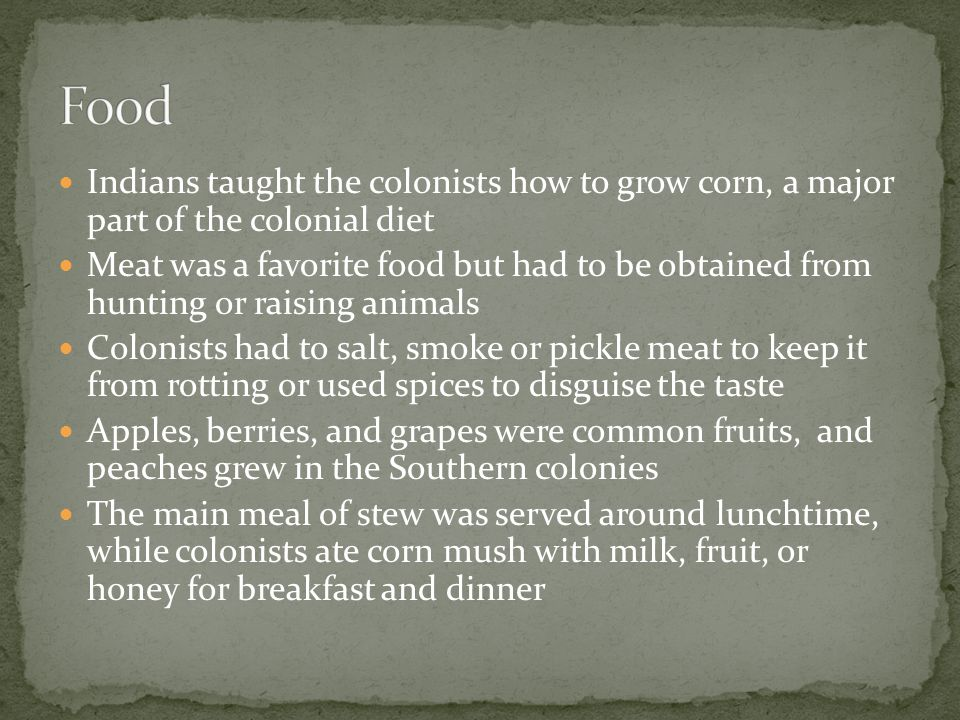 Indians taught the colonists how to grow corn, a major part of the colonial diet Meat was a favorite food but had to be obtained from hunting or raising animals Colonists had to salt, smoke or pickle meat to keep it from rotting or used spices to disguise the taste Apples, berries, and grapes were common fruits, and peaches grew in the Southern colonies The main meal of stew was served around lunchtime, while colonists ate corn mush with milk, fruit, or honey for breakfast and dinner