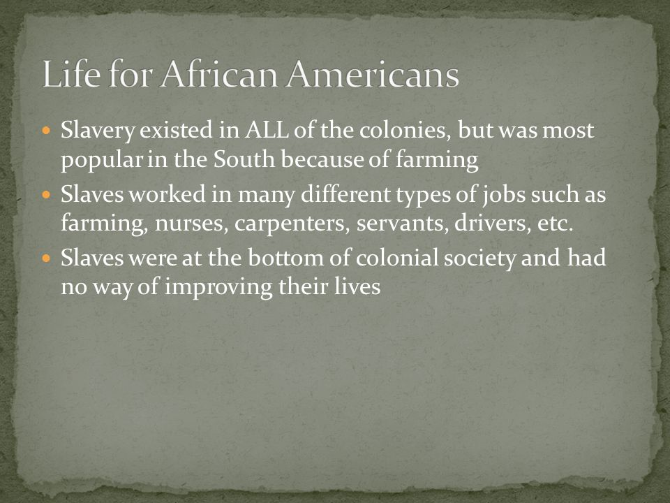Slavery existed in ALL of the colonies, but was most popular in the South because of farming Slaves worked in many different types of jobs such as farming, nurses, carpenters, servants, drivers, etc.