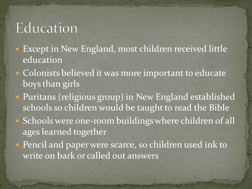 Except in New England, most children received little education Colonists believed it was more important to educate boys than girls Puritans (religious group) in New England established schools so children would be taught to read the Bible Schools were one-room buildings where children of all ages learned together Pencil and paper were scarce, so children used ink to write on bark or called out answers