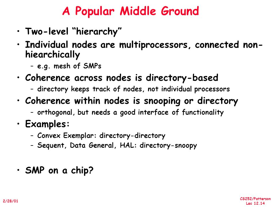 CS252/Patterson Lec /28/01 A Popular Middle Ground Two-level hierarchy Individual nodes are multiprocessors, connected non- hiearchically –e.g.