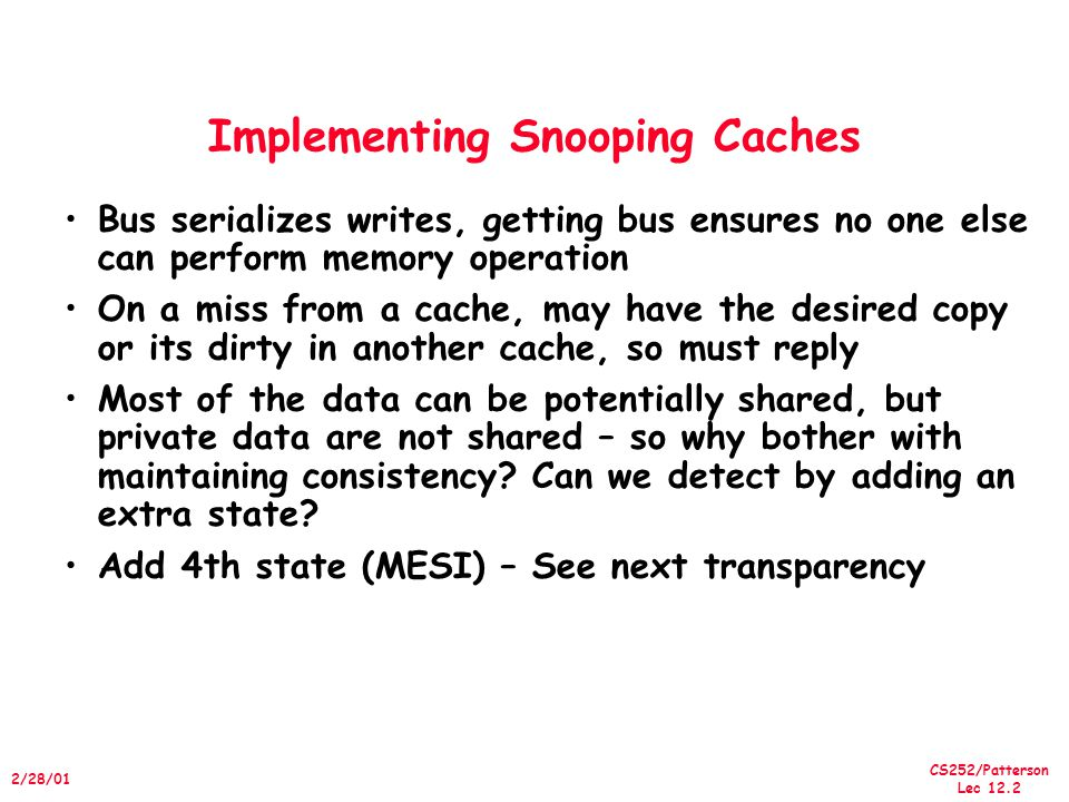 CS252/Patterson Lec /28/01 Implementing Snooping Caches Bus serializes writes, getting bus ensures no one else can perform memory operation On a miss from a cache, may have the desired copy or its dirty in another cache, so must reply Most of the data can be potentially shared, but private data are not shared – so why bother with maintaining consistency.