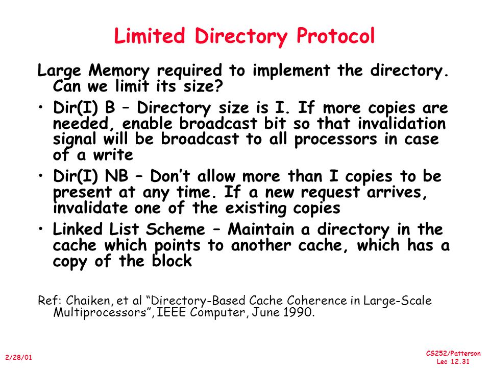 CS252/Patterson Lec /28/01 Limited Directory Protocol Large Memory required to implement the directory.