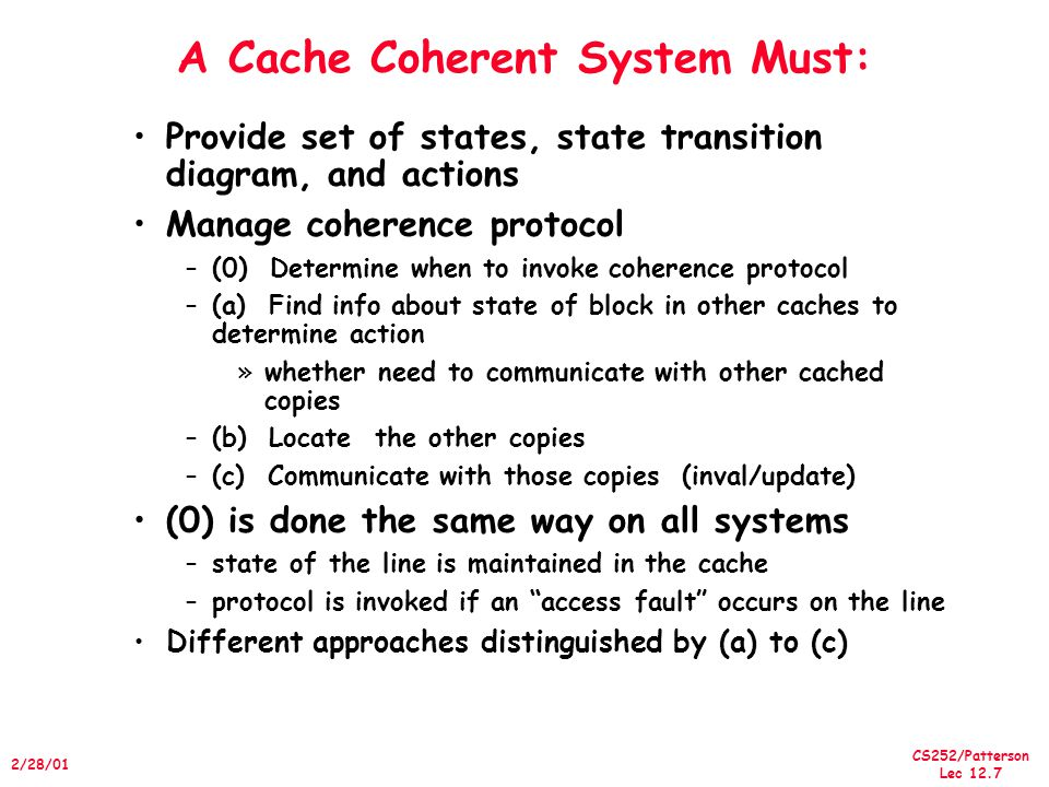CS252/Patterson Lec /28/01 A Cache Coherent System Must: Provide set of states, state transition diagram, and actions Manage coherence protocol –(0) Determine when to invoke coherence protocol –(a) Find info about state of block in other caches to determine action »whether need to communicate with other cached copies –(b) Locate the other copies –(c) Communicate with those copies (inval/update) (0) is done the same way on all systems –state of the line is maintained in the cache –protocol is invoked if an access fault occurs on the line Different approaches distinguished by (a) to (c)