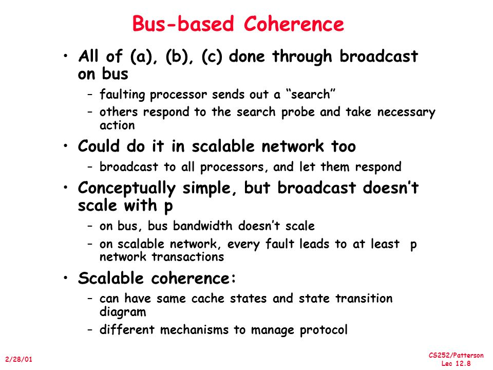 CS252/Patterson Lec /28/01 Bus-based Coherence All of (a), (b), (c) done through broadcast on bus –faulting processor sends out a search –others respond to the search probe and take necessary action Could do it in scalable network too –broadcast to all processors, and let them respond Conceptually simple, but broadcast doesn't scale with p –on bus, bus bandwidth doesn't scale –on scalable network, every fault leads to at least p network transactions Scalable coherence: –can have same cache states and state transition diagram –different mechanisms to manage protocol
