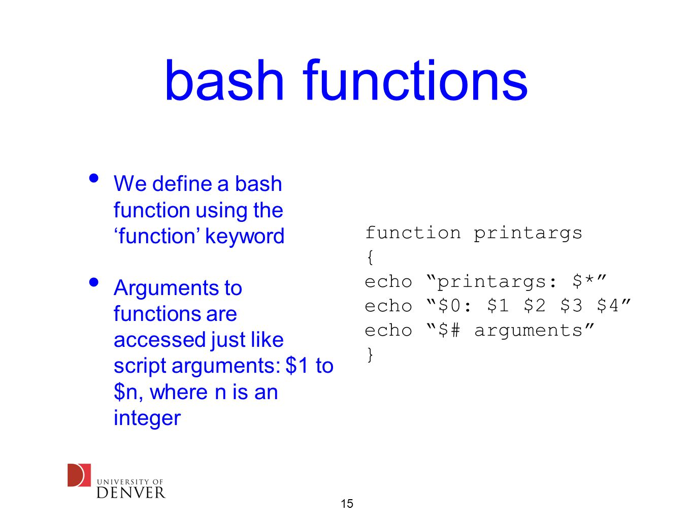 15 bash functions We define a bash function using the 'function' keyword Arguments to functions are accessed just like script arguments: $1 to $n, where n is an integer function printargs { echo printargs: $* echo $0: $1 $2 $3 $4 echo $# arguments }