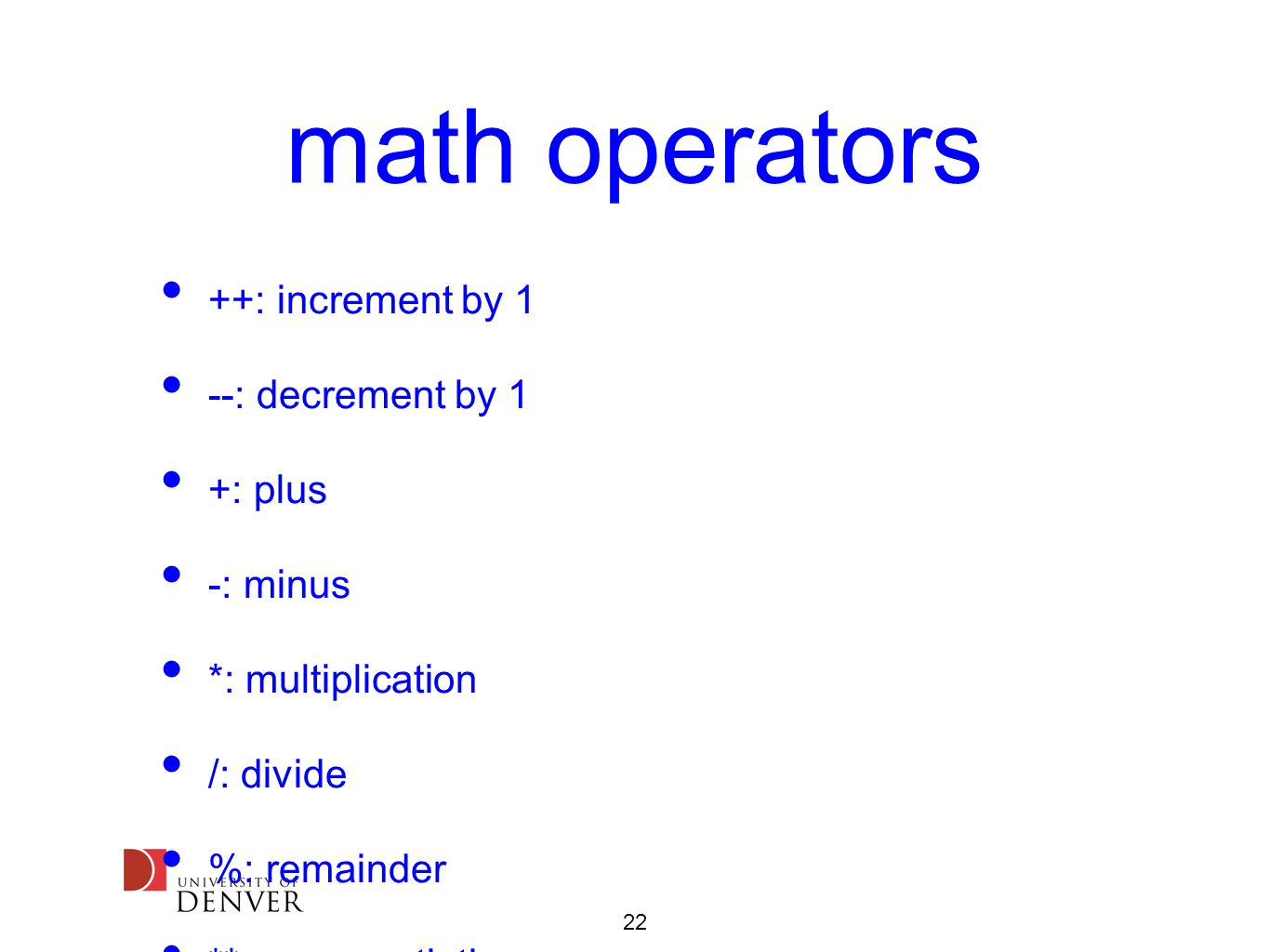 22 math operators ++: increment by 1 --: decrement by 1 +: plus -: minus *: multiplication /: divide %: remainder **: exponentiation <<: bit-shift left >>: bit-shift right &: bitwise and |: bitwise or