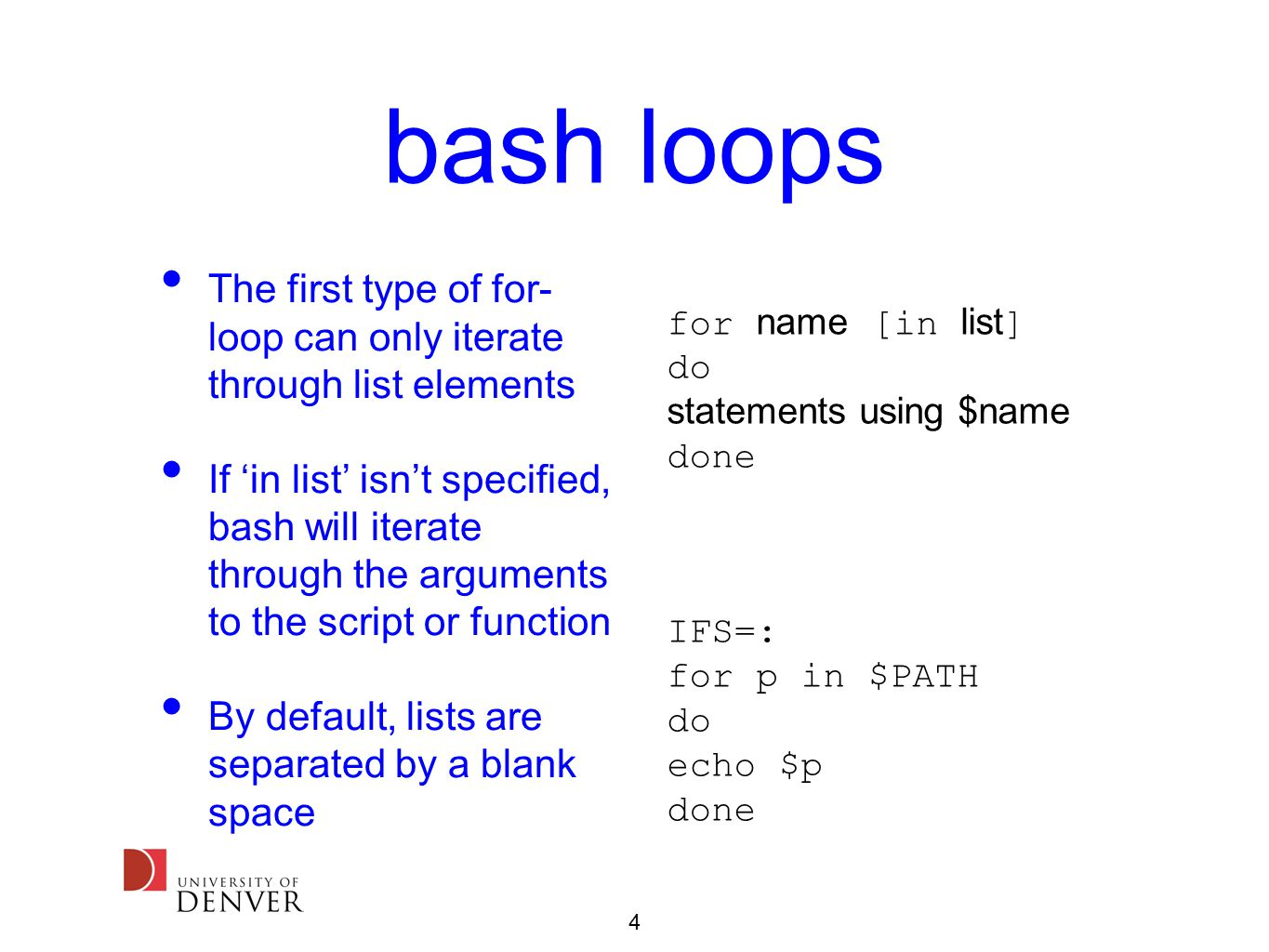 4 bash loops The first type of for- loop can only iterate through list elements If 'in list' isn't specified, bash will iterate through the arguments to the script or function By default, lists are separated by a blank space IFS=: for p in $PATH do echo $p done for name [in list ] do statements using $name done