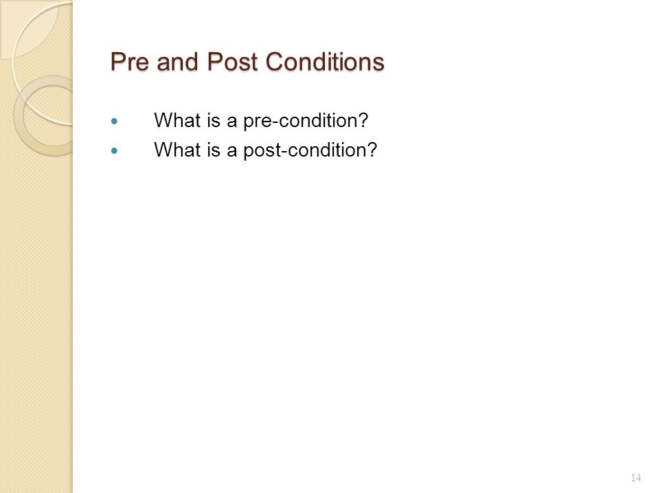 Pre and Post Conditions What is a pre-condition What is a post-condition 14