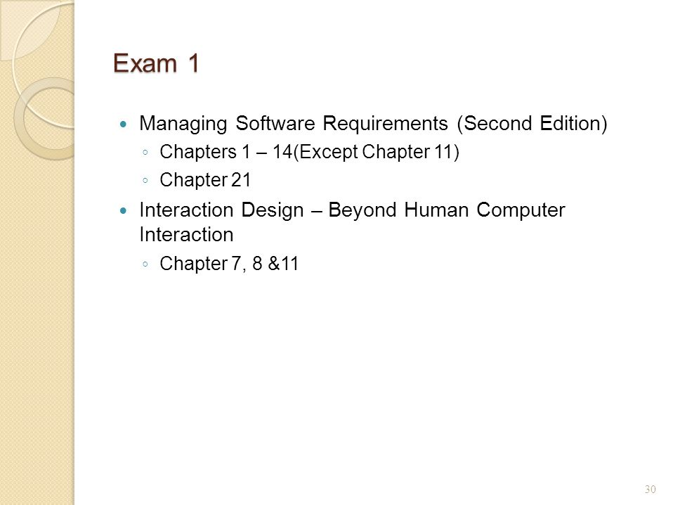 Exam 1 Managing Software Requirements (Second Edition) ◦ Chapters 1 – 14(Except Chapter 11) ◦ Chapter 21 Interaction Design – Beyond Human Computer Interaction ◦ Chapter 7, 8 &11 30