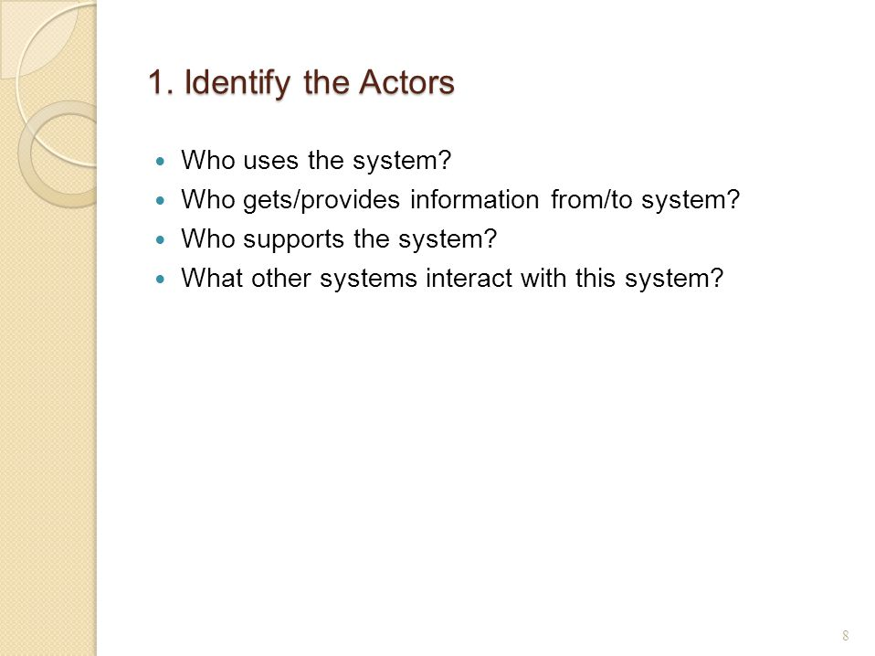 1. Identify the Actors Who uses the system. Who gets/provides information from/to system.
