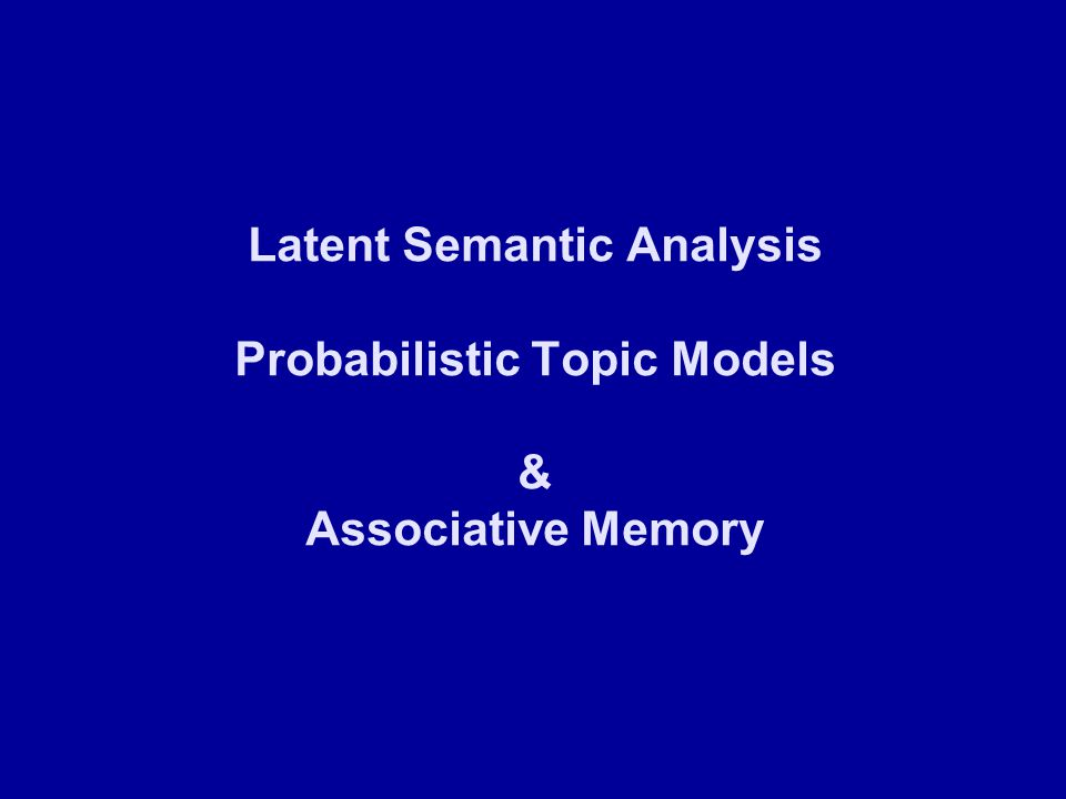 Latent Semantic Analysis Probabilistic Topic Models & Associative Memory