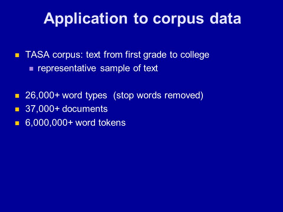 Application to corpus data TASA corpus: text from first grade to college representative sample of text 26,000+ word types (stop words removed) 37,000+ documents 6,000,000+ word tokens