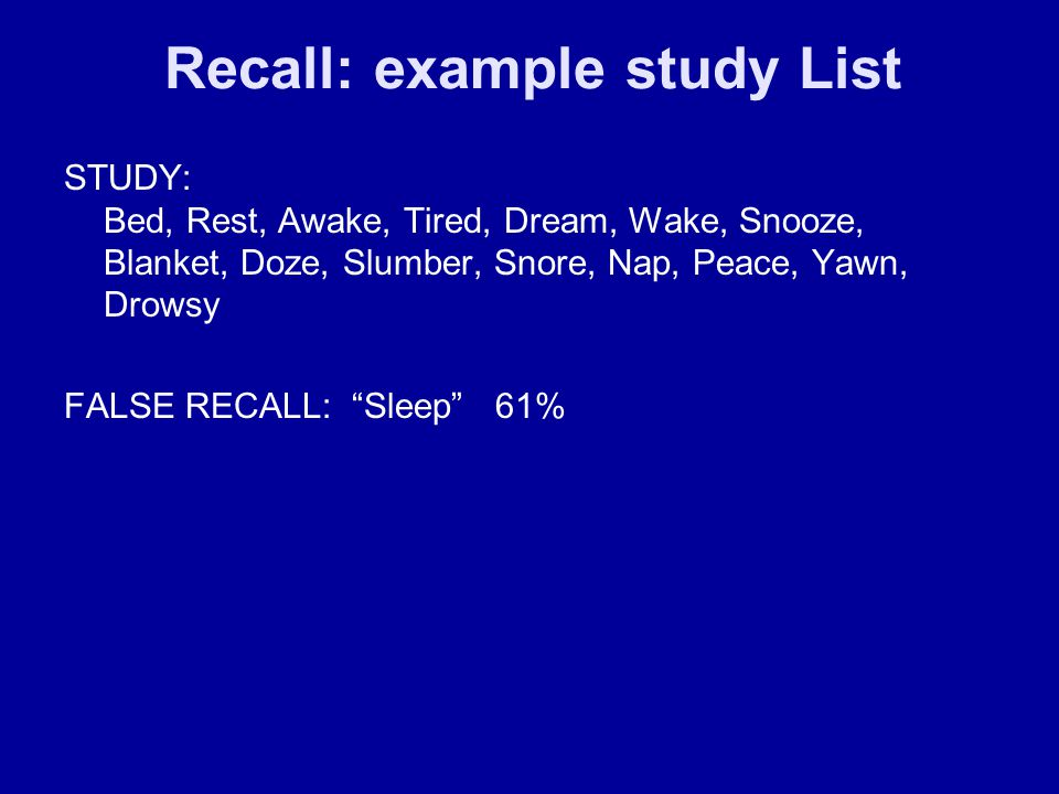 Recall: example study List STUDY: Bed, Rest, Awake, Tired, Dream, Wake, Snooze, Blanket, Doze, Slumber, Snore, Nap, Peace, Yawn, Drowsy FALSE RECALL: Sleep 61%
