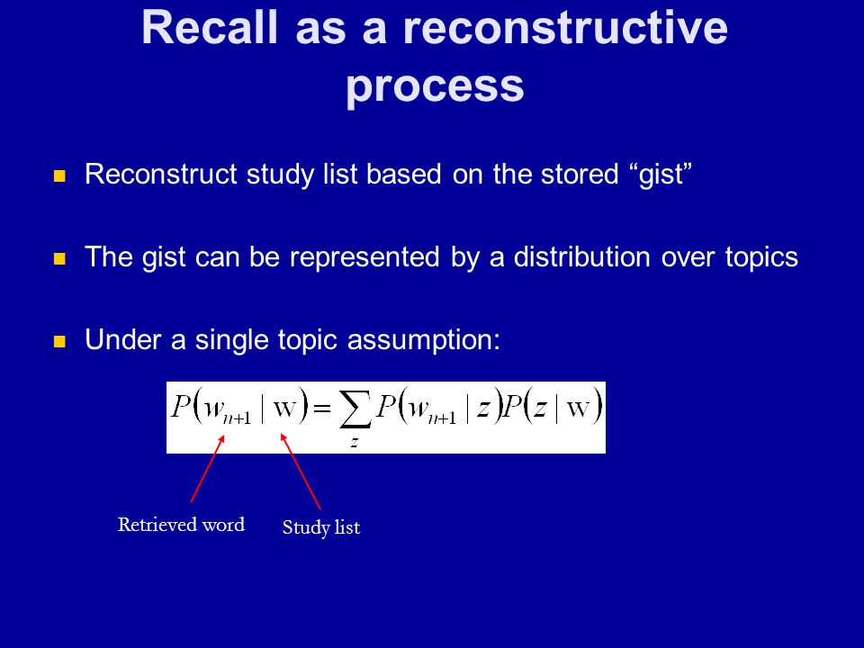 Recall as a reconstructive process Reconstruct study list based on the stored gist The gist can be represented by a distribution over topics Under a single topic assumption: Retrieved word Study list