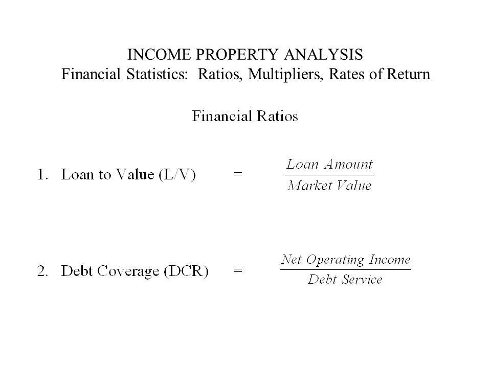INCOME PROPERTY ANALYSIS Financial Statistics: Ratios, Multipliers, Rates of Return