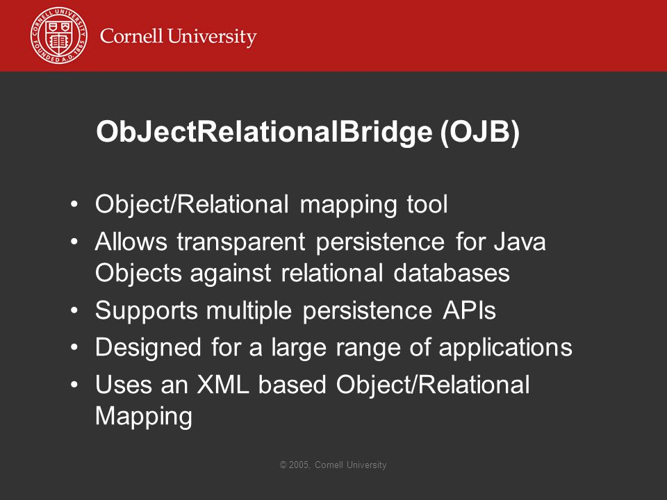 © 2005, Cornell University ObJectRelationalBridge (OJB) Object/Relational mapping tool Allows transparent persistence for Java Objects against relational databases Supports multiple persistence APIs Designed for a large range of applications Uses an XML based Object/Relational Mapping