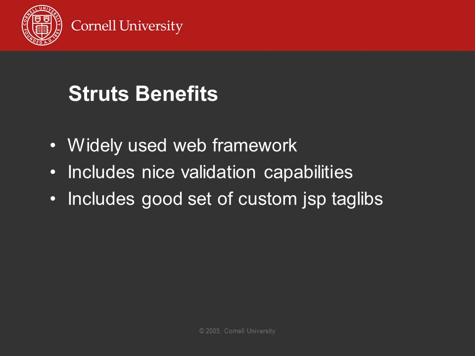© 2005, Cornell University Struts Benefits Widely used web framework Includes nice validation capabilities Includes good set of custom jsp taglibs