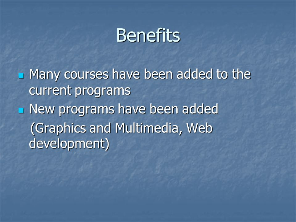 Benefits Many courses have been added to the current programs Many courses have been added to the current programs New programs have been added New programs have been added (Graphics and Multimedia, Web development) (Graphics and Multimedia, Web development)