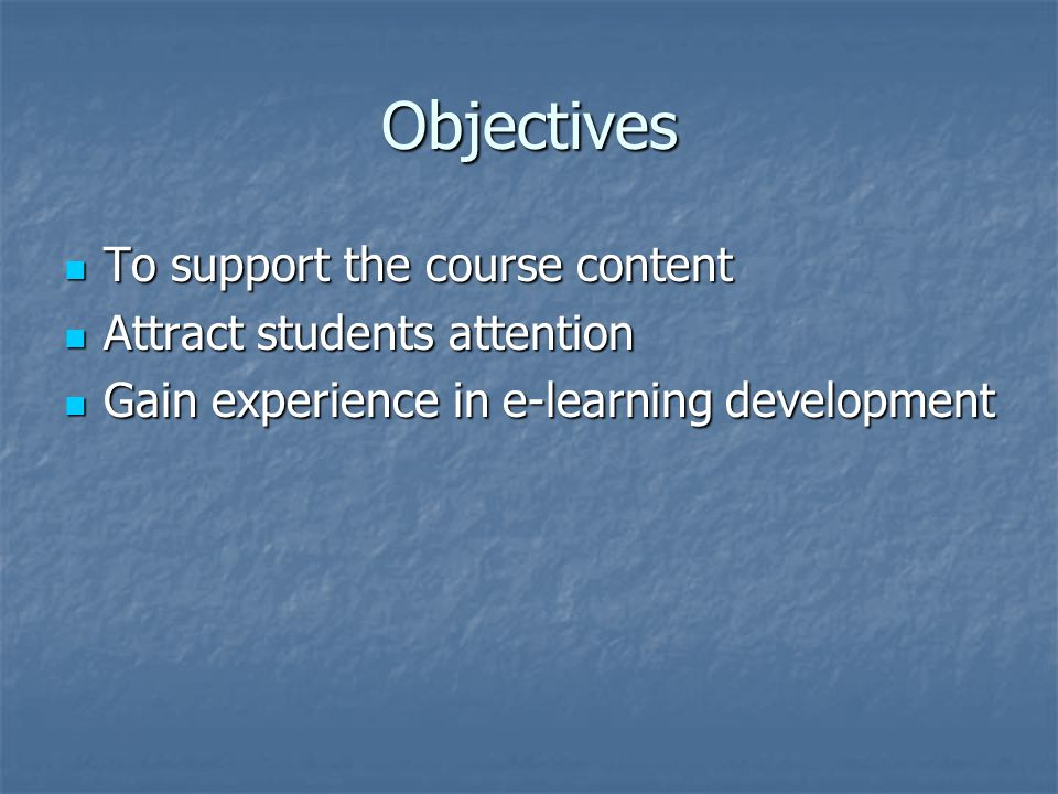 Objectives To support the course content To support the course content Attract students attention Attract students attention Gain experience in e-learning development Gain experience in e-learning development