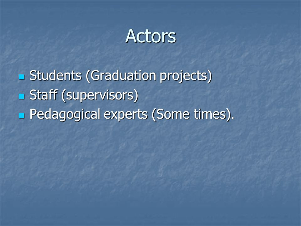 Actors Students (Graduation projects) Students (Graduation projects) Staff (supervisors) Staff (supervisors) Pedagogical experts (Some times).