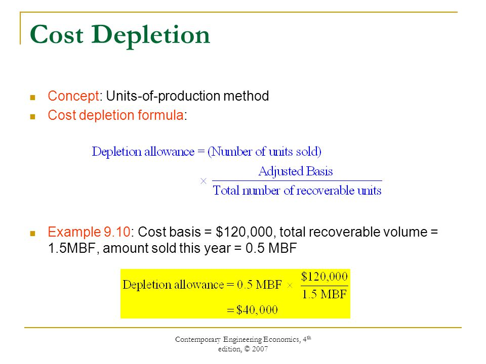Contemporary Engineering Economics, 4 th edition, © 2007 Cost Depletion Concept: Units-of-production method Cost depletion formula: Example 9.10: Cost basis = $120,000, total recoverable volume = 1.5MBF, amount sold this year = 0.5 MBF
