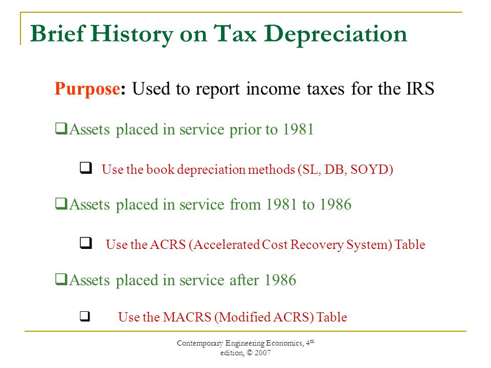 Contemporary Engineering Economics, 4 th edition, © 2007 Brief History on Tax Depreciation Purpose: Used to report income taxes for the IRS  Assets placed in service prior to 1981  Use the book depreciation methods (SL, DB, SOYD)  Assets placed in service from 1981 to 1986  Use the ACRS (Accelerated Cost Recovery System) Table  Assets placed in service after 1986  Use the MACRS (Modified ACRS) Table