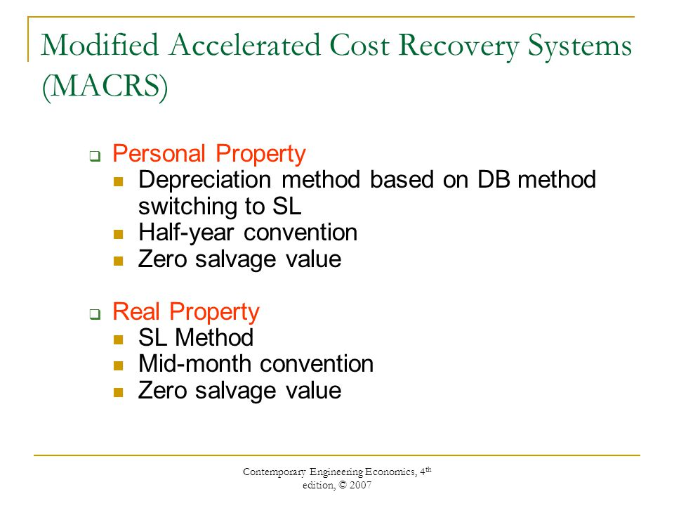 Contemporary Engineering Economics, 4 th edition, © 2007 Modified Accelerated Cost Recovery Systems (MACRS)  Personal Property Depreciation method based on DB method switching to SL Half-year convention Zero salvage value  Real Property SL Method Mid-month convention Zero salvage value