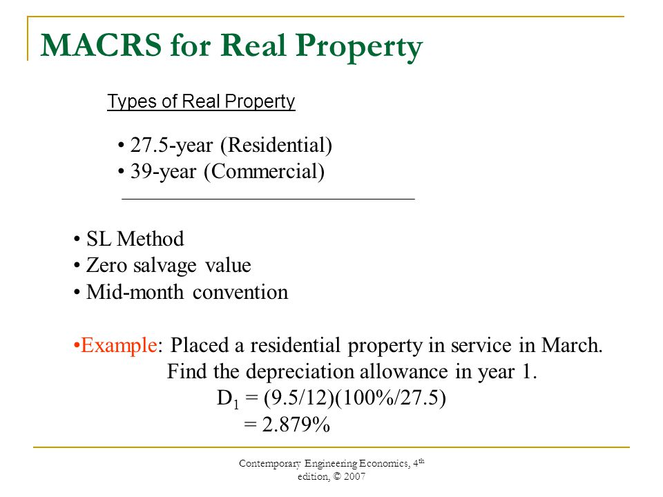 Contemporary Engineering Economics, 4 th edition, © 2007 MACRS for Real Property 27.5-year (Residential) 39-year (Commercial) SL Method Zero salvage value Mid-month convention Example: Placed a residential property in service in March.