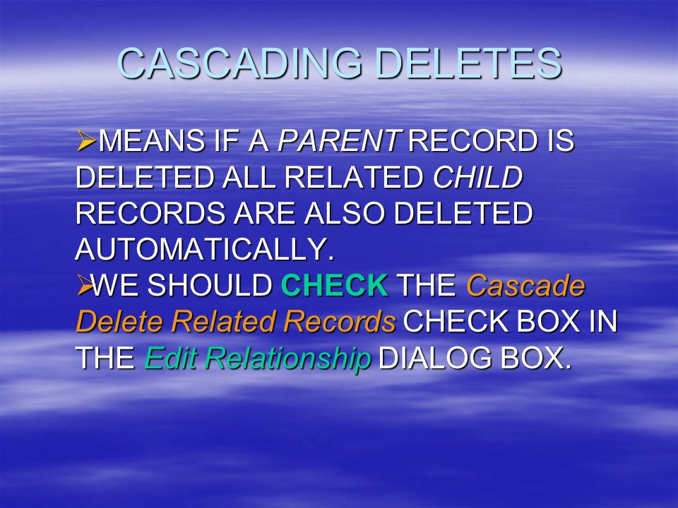 CASCADING DELETES  MEANS IF A PARENT RECORD IS DELETED ALL RELATED CHILD RECORDS ARE ALSO DELETED AUTOMATICALLY.