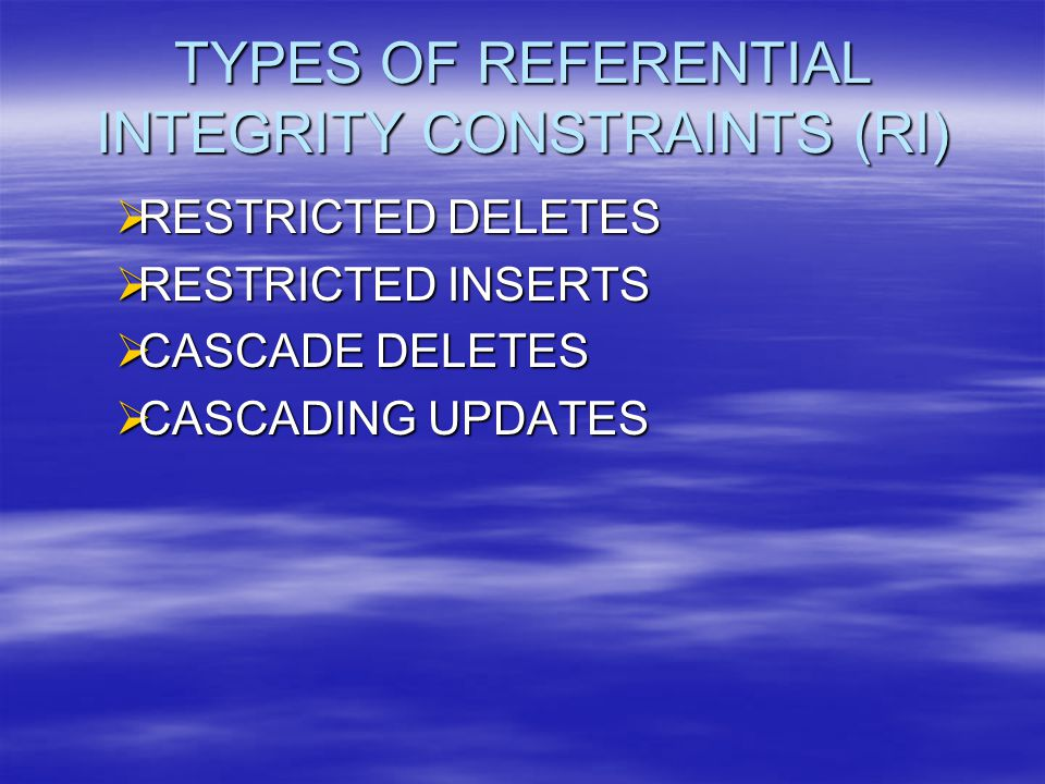 TYPES OF REFERENTIAL INTEGRITY CONSTRAINTS (RI)  RESTRICTED DELETES  RESTRICTED INSERTS  CASCADE DELETES  CASCADING UPDATES