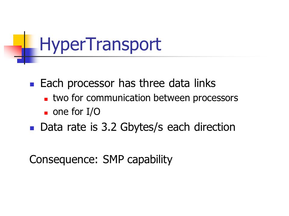 HyperTransport Each processor has three data links two for communication between processors one for I/O Data rate is 3.2 Gbytes/s each direction Consequence: SMP capability